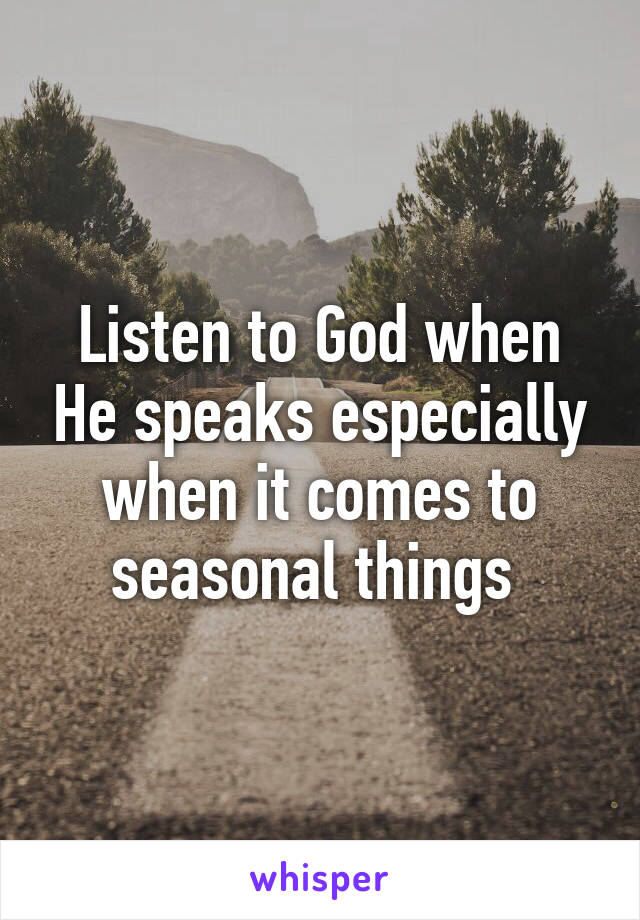 Listen to God when He speaks especially when it comes to seasonal things