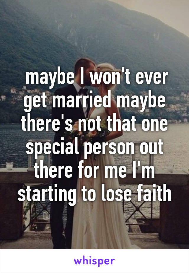 maybe I won't ever get married maybe there's not that one special person out there for me I'm starting to lose faith