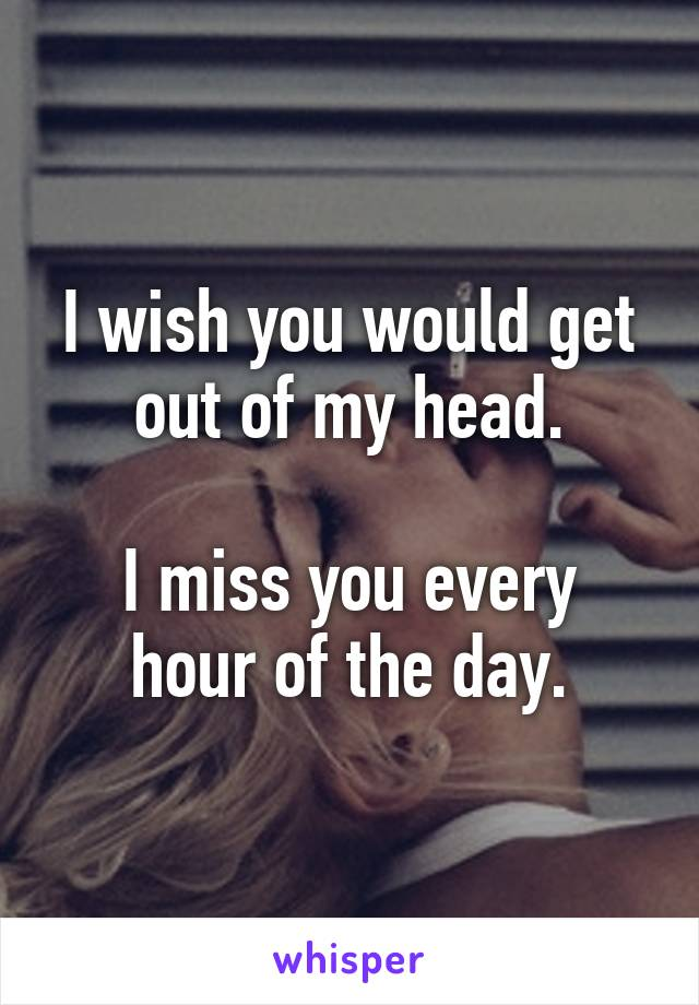 I wish you would get out of my head.  I miss you every hour of the day.
