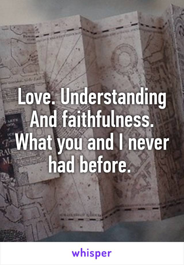 Love. Understanding And faithfulness. What you and I never had before.