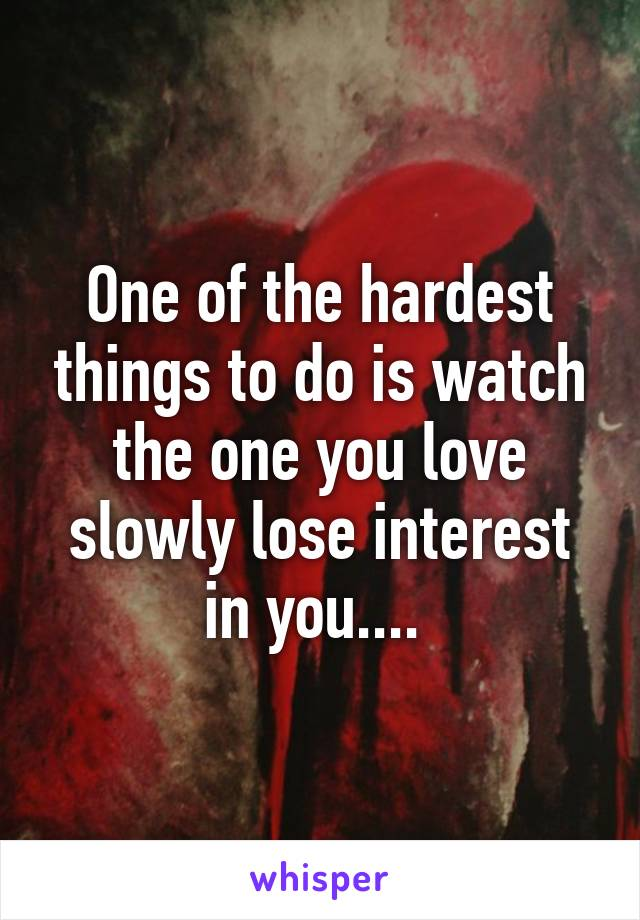One of the hardest things to do is watch the one you love slowly lose interest in you....