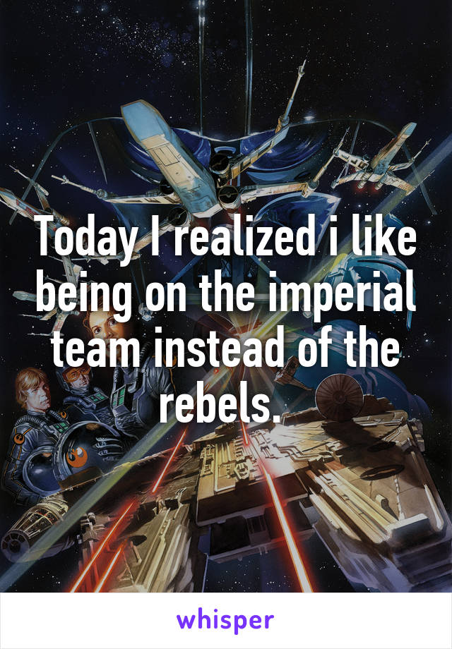 Today I realized i like being on the imperial team instead of the rebels.