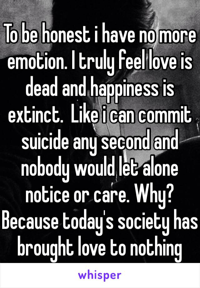 To be honest i have no more emotion. I truly feel love is dead and happiness is extinct.  Like i can commit suicide any second and nobody would let alone notice or care. Why? Because today's society has brought love to nothing