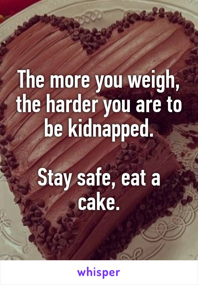 The more you weigh, the harder you are to be kidnapped.  Stay safe, eat a cake.