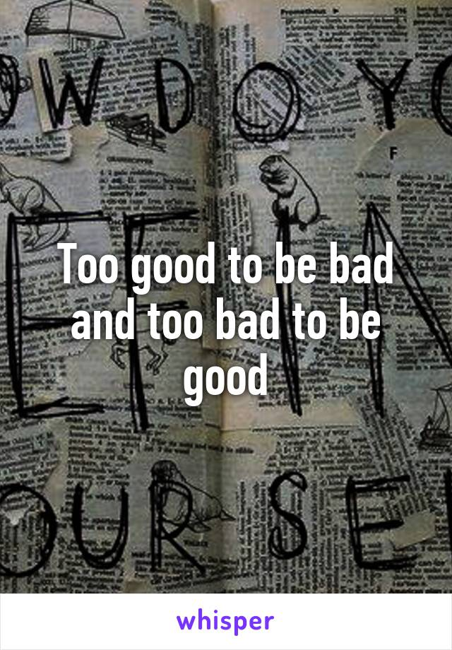 Too good to be bad and too bad to be good