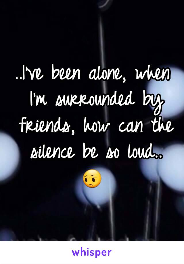..I've been alone, when I'm surrounded by friends, how can the silence be so loud.. 😔