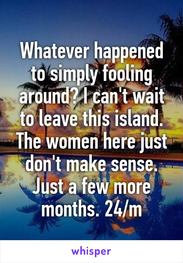 Whatever happened to simply fooling around? I can't wait to leave this island. The women here just don't make sense. Just a few more months. 24/m