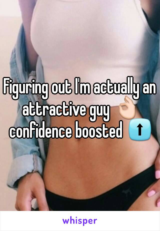 Figuring out I'm actually an attractive guy 👌 confidence boosted ⬆