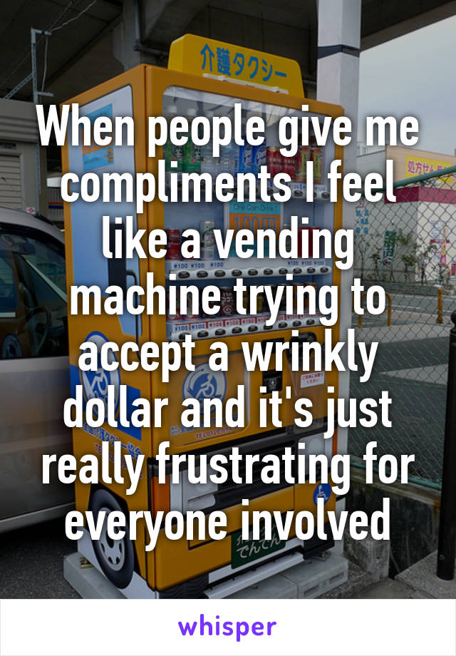 When people give me compliments I feel like a vending machine trying to accept a wrinkly dollar and it's just really frustrating for everyone involved