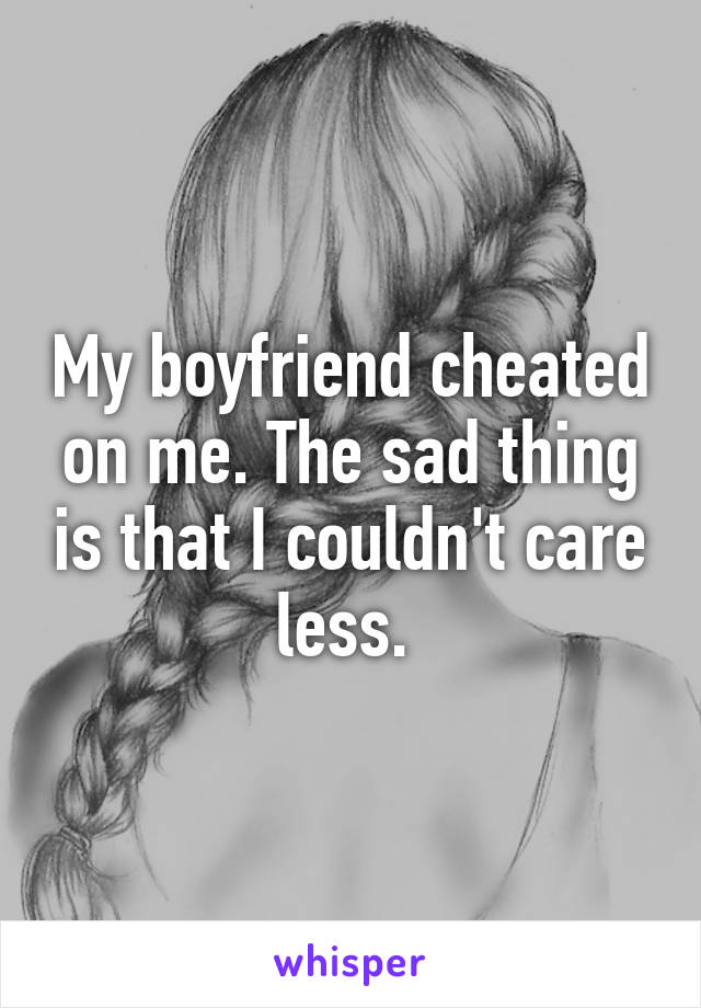 My boyfriend cheated on me. The sad thing is that I couldn't care less.