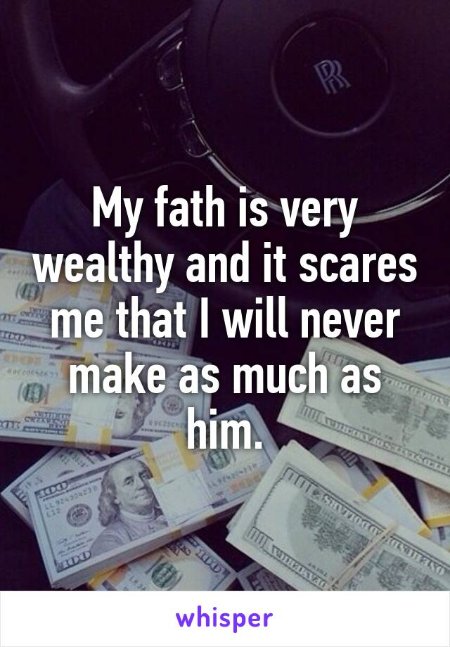 My fath is very wealthy and it scares me that I will never make as much as him.