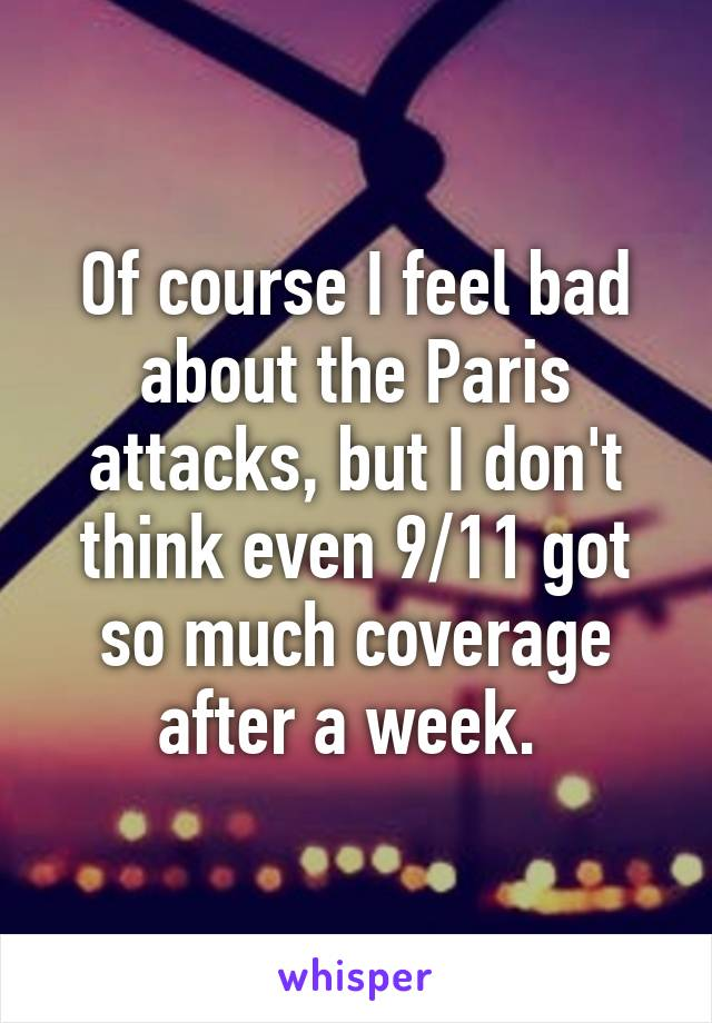 Of course I feel bad about the Paris attacks, but I don't think even 9/11 got so much coverage after a week.