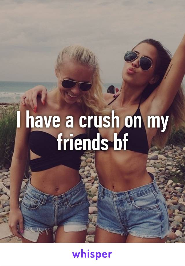 I have a crush on my friends bf