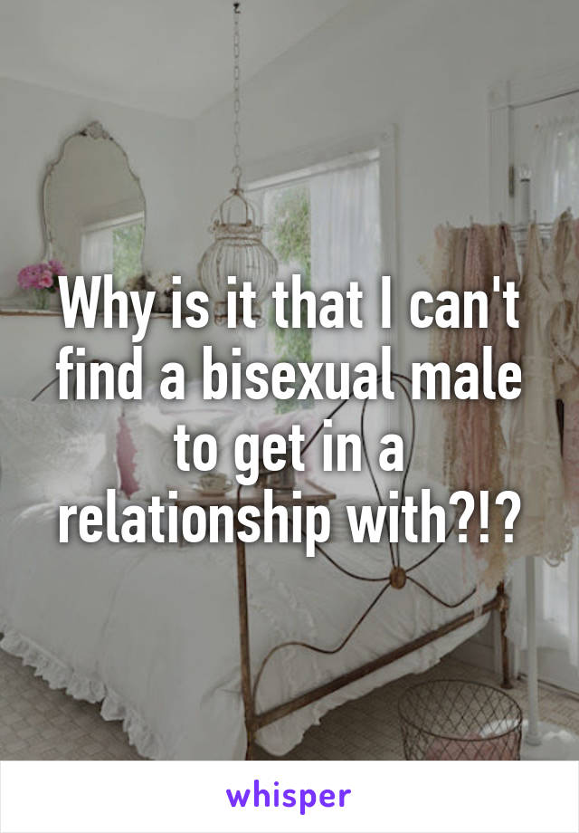 Why is it that I can't find a bisexual male to get in a relationship with?!?