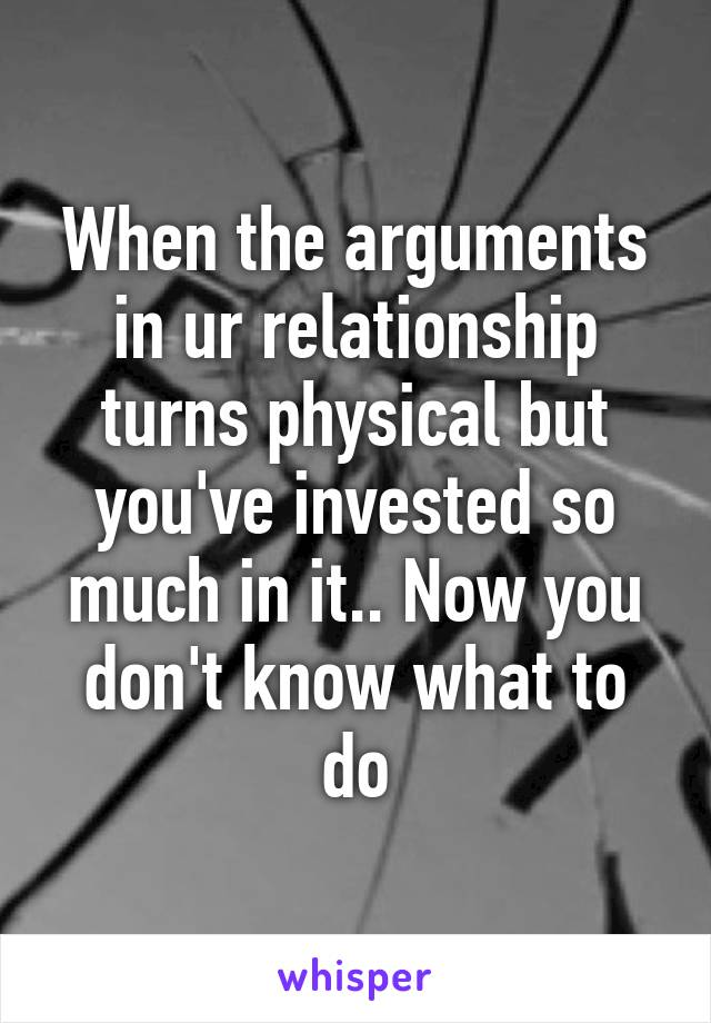 When the arguments in ur relationship turns physical but you've invested so much in it.. Now you don't know what to do