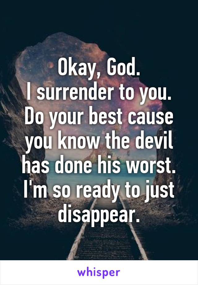 Okay, God. I surrender to you. Do your best cause you know the devil has done his worst. I'm so ready to just disappear.