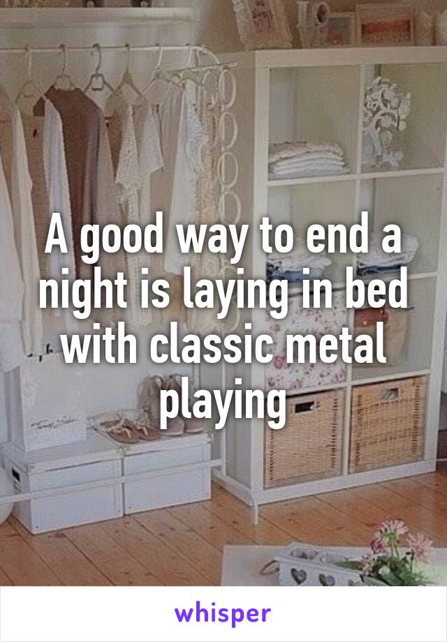 A good way to end a night is laying in bed with classic metal playing