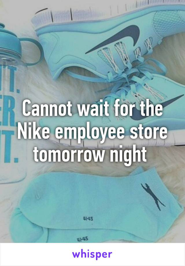 Cannot wait for the Nike employee store tomorrow night