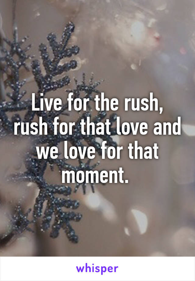 Live for the rush, rush for that love and we love for that moment.