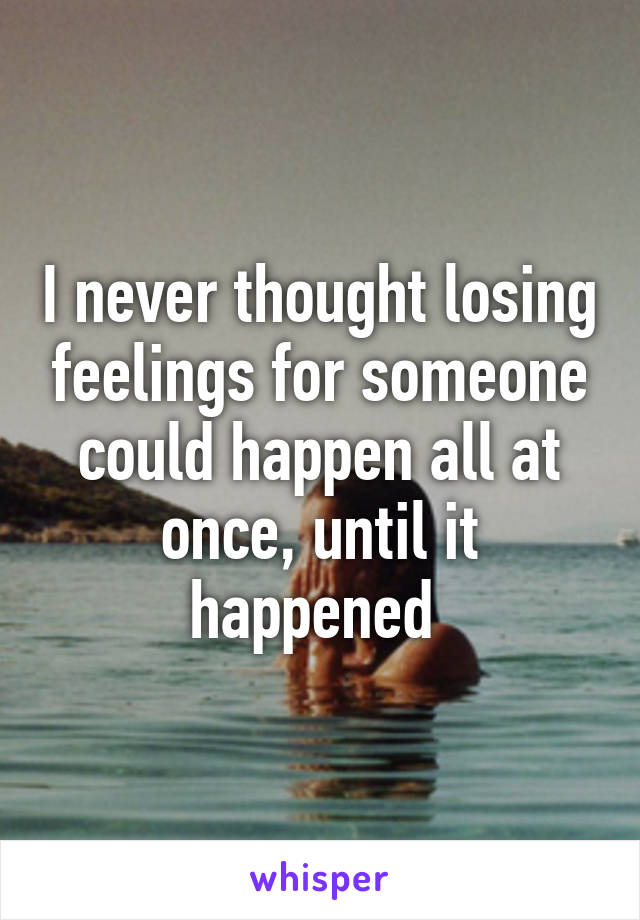 I never thought losing feelings for someone could happen all at once, until it happened