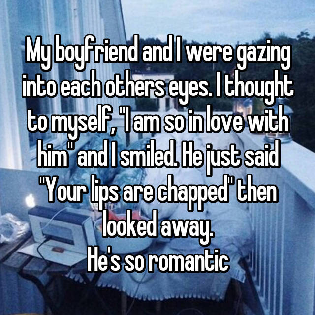 "My boyfriend and I were gazing into each others eyes. I thought to myself, ""I am so in love with him"" and I smiled. He just said ""Your lips are chapped"" then looked away. He's so romantic 😑"