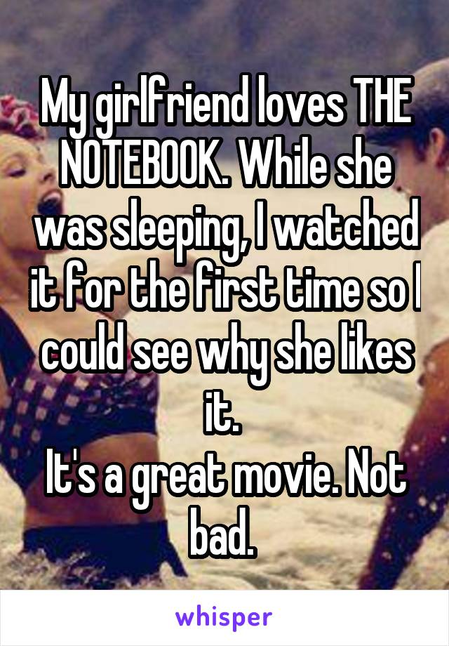 My girlfriend loves THE NOTEBOOK. While she was sleeping, I watched it for the first time so I could see why she likes it.  It's a great movie. Not bad.