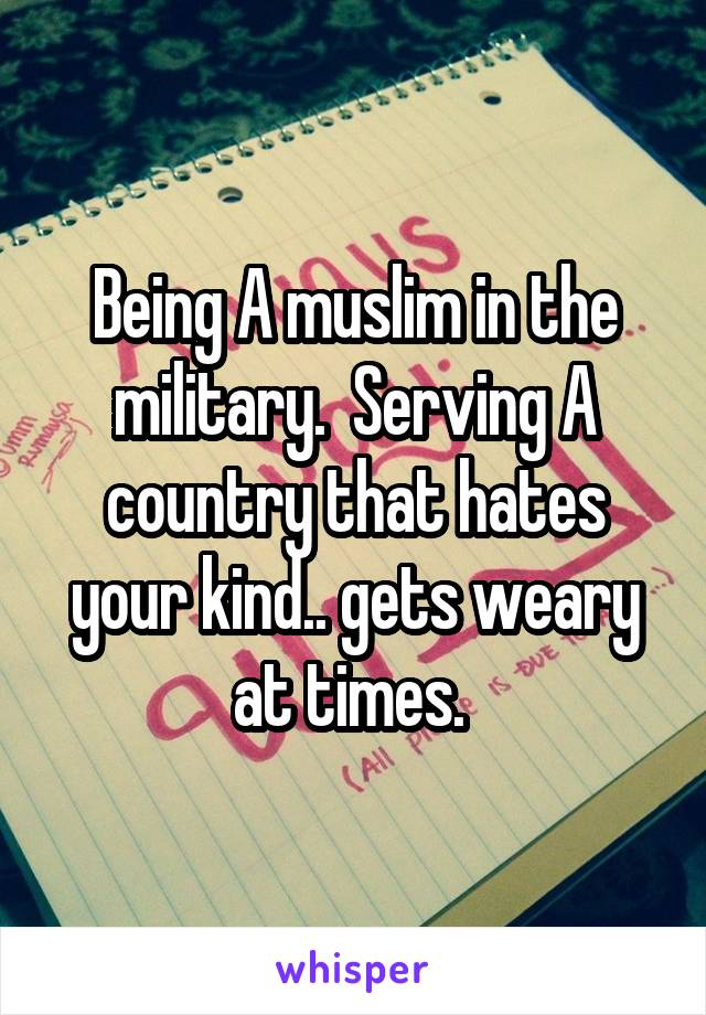 Being A muslim in the military.  Serving A country that hates your kind.. gets weary at times.