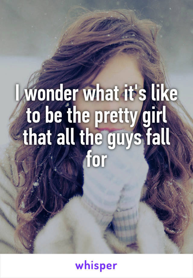 I wonder what it's like to be the pretty girl that all the guys fall for