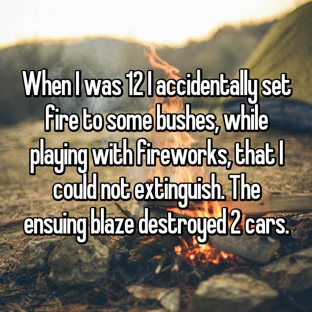 When I was 12 I accidentally set fire to some bushes, while playing with fireworks, that I could not extinguish. The ensuing blaze destroyed 2 cars.