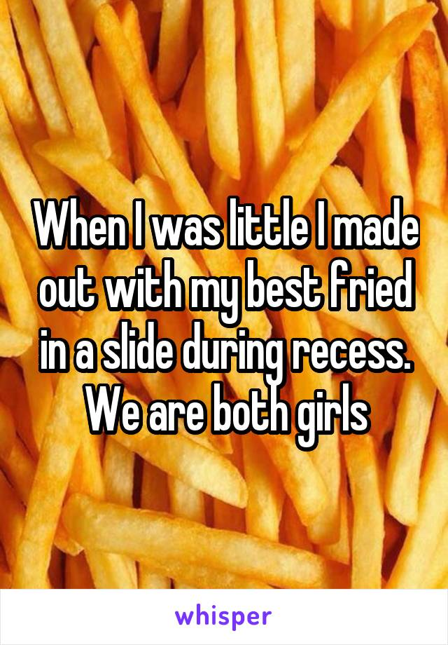 When I was little I made out with my best fried in a slide during recess. We are both girls