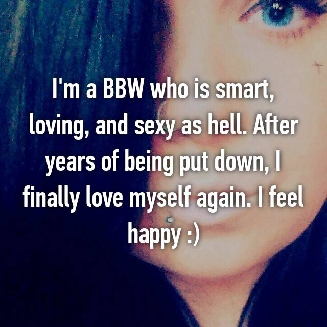 I'm a BBW who is smart, loving, and sexy as hell. After years of being put down, I finally love myself again. I feel happy :)