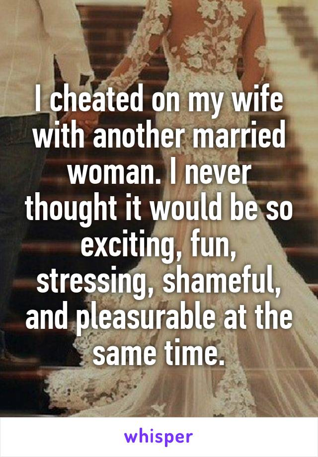 I cheated on my wife with another married woman. I never thought it would be so exciting, fun, stressing, shameful, and pleasurable at the same time.