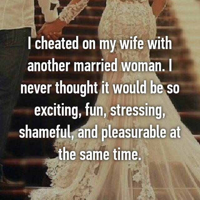 I cheated on my wife with another married woman. I never thought it would be