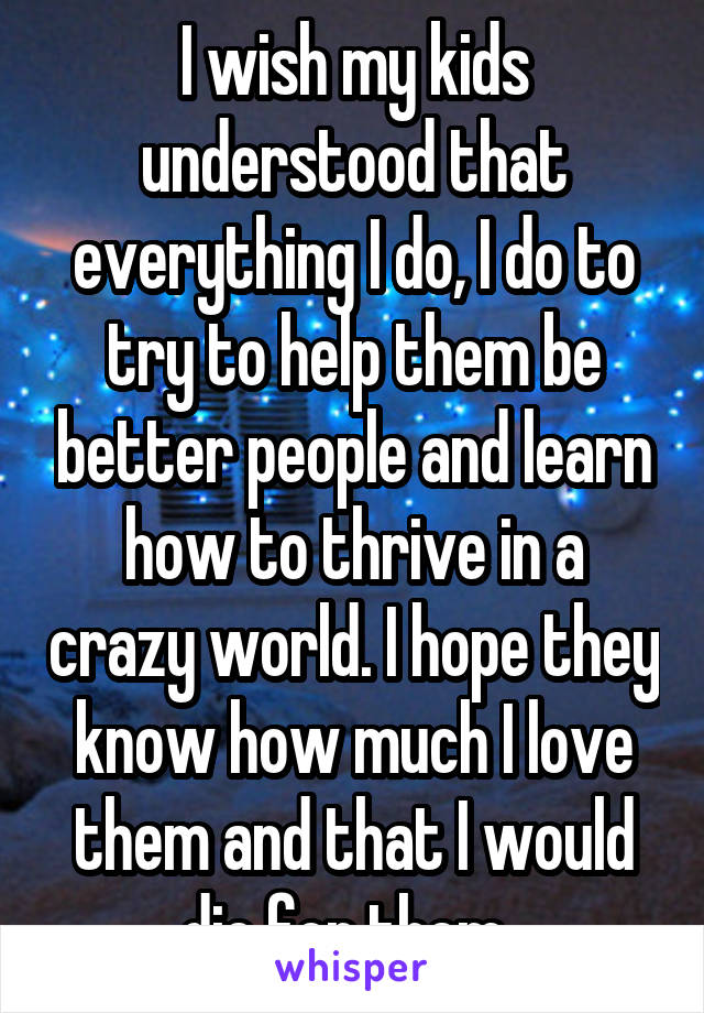 I wish my kids understood that everything I do, I do to try to help them be better people and learn how to thrive in a crazy world. I hope they know how much I love them and that I would die for them.