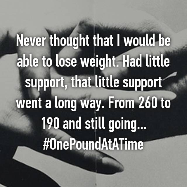 Never thought that I would be able to lose weight. Had little support, that little support went a long way. From 260 to 190 and still going... #OnePoundAtATime