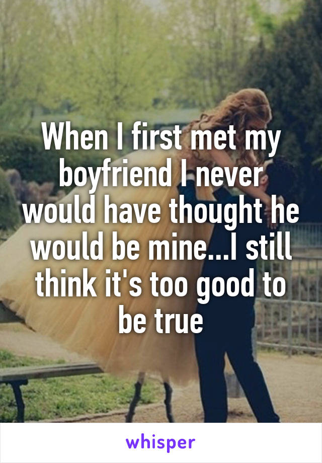 When I first met my boyfriend I never would have thought he would be mine...I still think it's too good to be true
