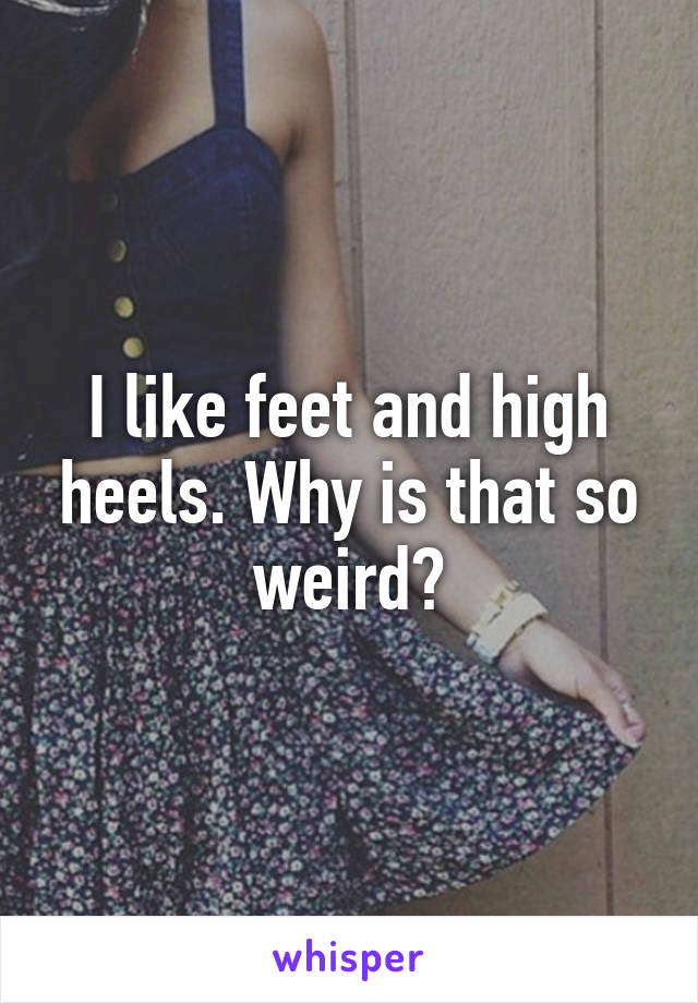 I like feet and high heels. Why is that so weird?