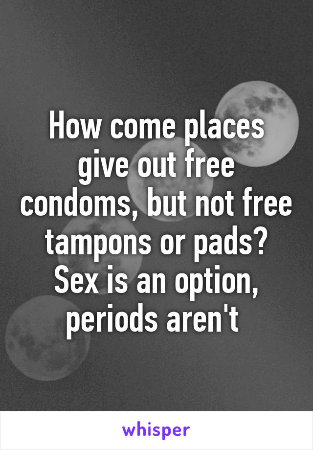 How come places give out free condoms, but not free tampons