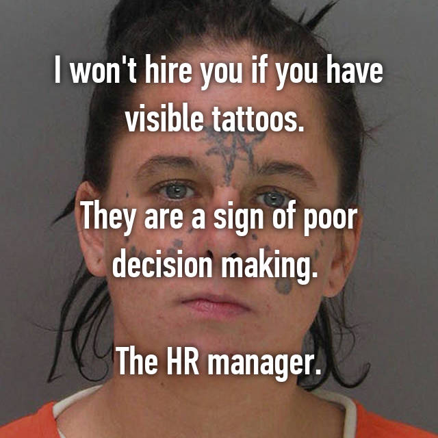 I won't hire you if you have visible tattoos.   They are a sign of poor decision making.   The HR manager.