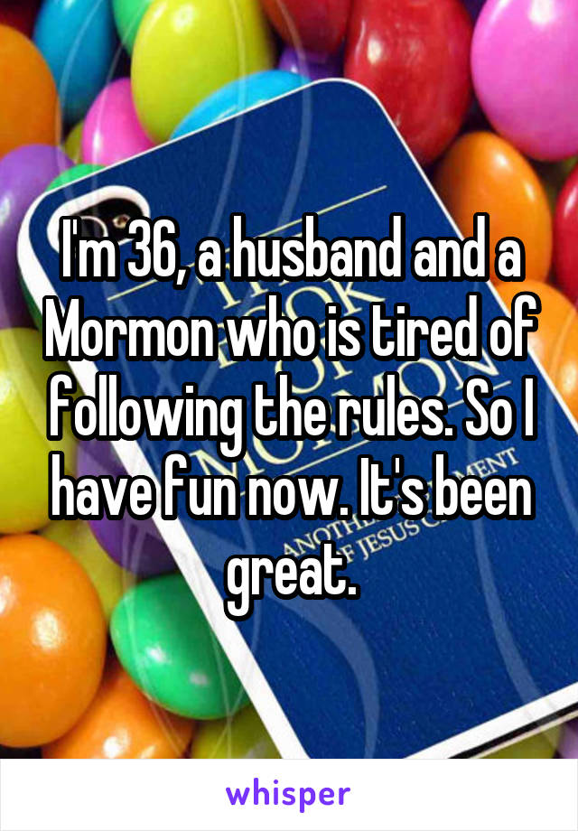 I'm 36, a husband and a Mormon who is tired of following the rules. So I have fun now. It's been great.