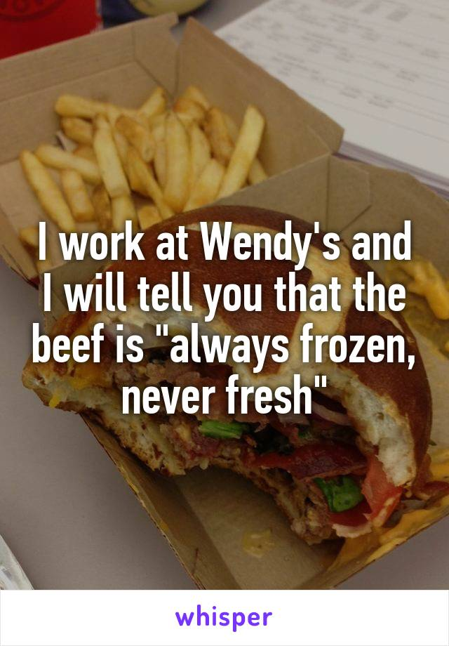 "I work at Wendy's and I will tell you that the beef is ""always frozen, never fresh"""