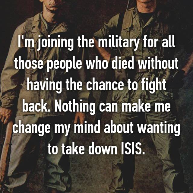 I'm joining the military for all those people who died without having the chance to fight back. Nothing can make me change my mind about wanting to take down ISIS.