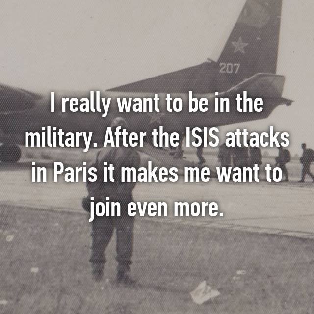 I really want to be in the military. After the ISIS attacks in Paris it makes me want to join even more.