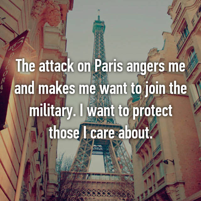The attack on Paris angers me and makes me want to join the military. I want to protect those I care about.