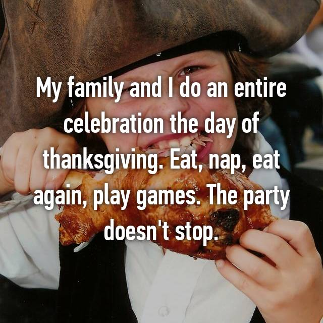 My family and I do an entire celebration the day of thanksgiving. Eat, nap, eat again, play games. The party doesn't stop.