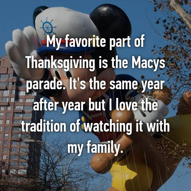 My favorite part of Thanksgiving is the Macys parade. It's the same year after year but I love the tradition of watching it with my family.
