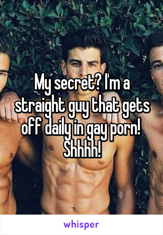 My secret? I'm a straight guy that gets off daily in gay porn!  Shhhh!