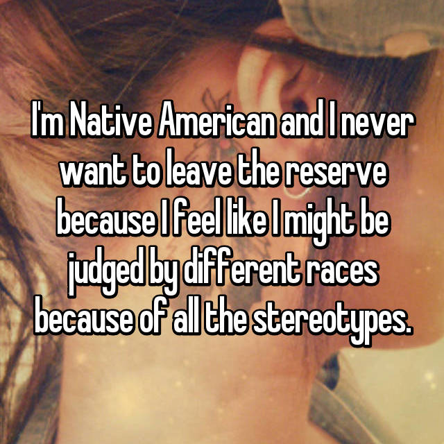 I'm Native American and I never want to leave the reserve because I feel like I might be judged by different races because of all the stereotypes.