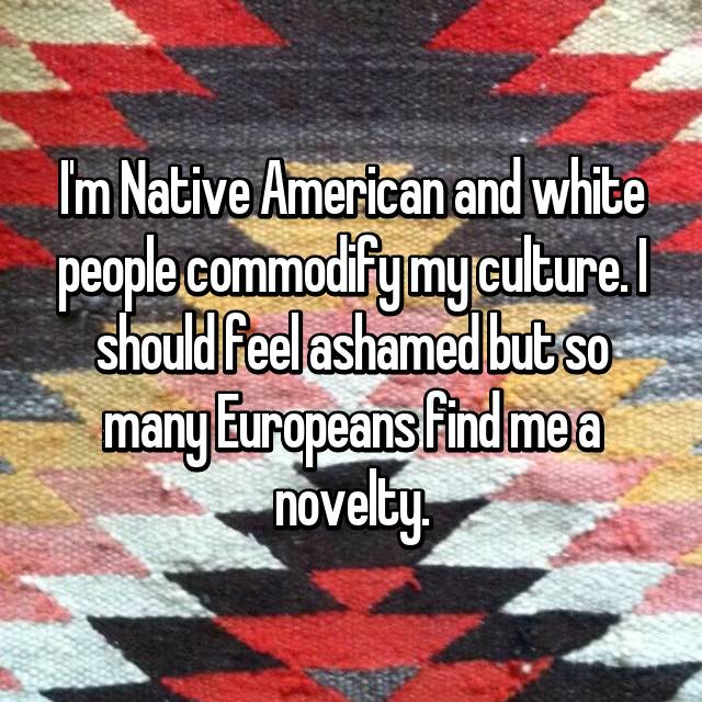 I'm Native American and white people commodify my culture. I should feel ashamed but so many Europeans find me a novelty.