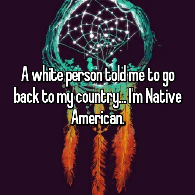 A white person told me to go back to my country... I'm Native American.